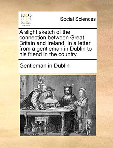 9781170897867: A slight sketch of the connection between Great Britain and Ireland. In a letter from a gentleman in Dublin to his friend in the country.