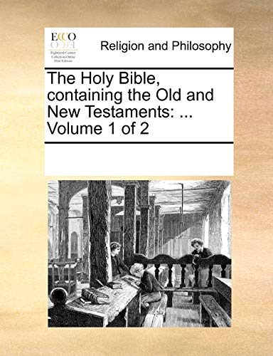 The Holy Bible, containing the Old and New Testaments: ... Volume 1 of 2 - Multiple Contributors, See Notes