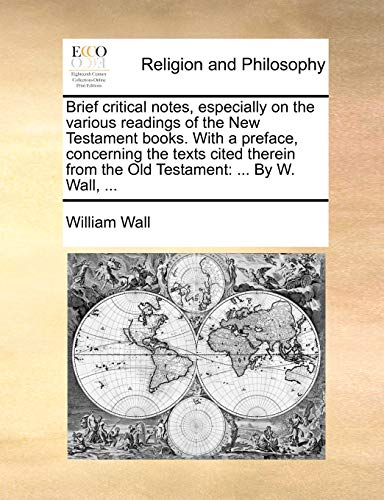 Brief critical notes, especially on the various readings of the New Testament books. With a preface, concerning the texts cited therein from the Old Testament . By W. Wall, . - William Wall