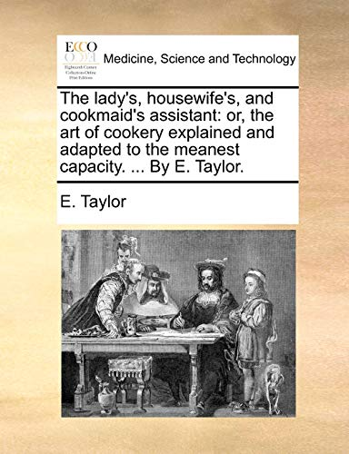 The lady's, housewife's, and cookmaid's assistant: or, the art of cookery explained and adapted to the meanest capacity. ... By E. Taylor. (1170910424) by Taylor, E.
