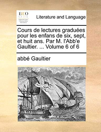 Cours de Lectures Gradues Pour Les Enfans de Six, Sept, Et Huit ANS. Par M. L Abb e Gaultier. . Volume 6 of 6 (Paperback) - Abb Gaultier