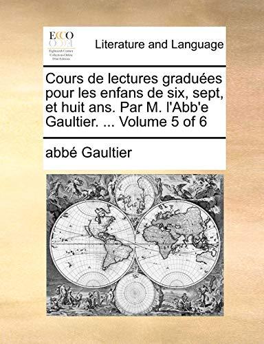 Cours de Lectures Gradues Pour Les Enfans de Six, Sept, Et Huit ANS. Par M. L Abb e Gaultier. . Volume 5 of 6 (Paperback) - Abb Gaultier