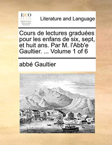 Cours de Lectures Gradues Pour Les Enfans de Six, Sept, Et Huit ANS. Par M. L Abb e Gaultier. . Volume 1 of 6 (Paperback) - Abb Gaultier