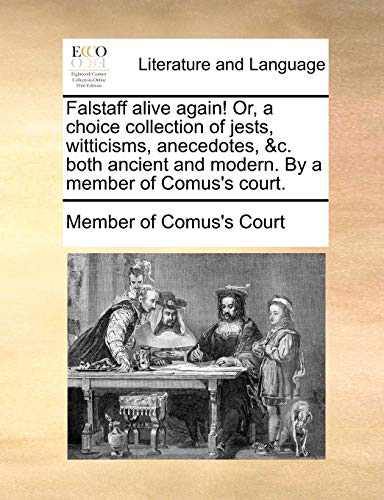 Falstaff alive again! Or, a choice collection of jests, witticisms, anecedotes, &c. both ancient and modern. By a member of Comus's court. - Member of Comus's Court