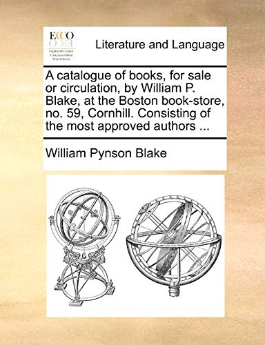 A catalogue of books, for sale or circulation, by William P. Blake, at the Boston book-store, no. 59, Cornhill. Consisting of the most approved authors ... - William Pynson Blake