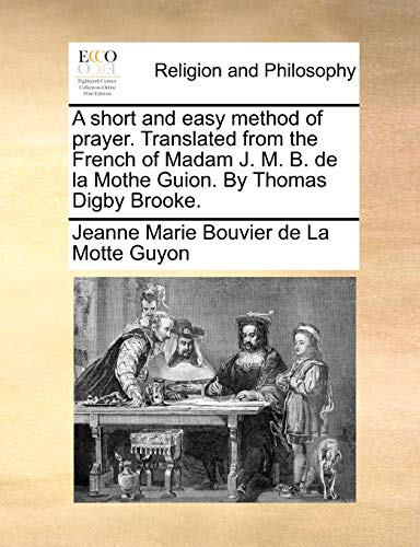 A short and easy method of prayer. Translated from the French of Madam J. M. B. de la Mothe Guion. By Thomas Digby Brooke. - Guyon, Jeanne Marie Bouvier de La Motte