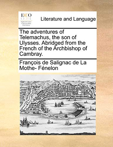 The adventures of Telemachus, the son of Ulysses. Abridged from the French of the Archbishop of Cambray. - François de Salignac de La Mo Fénelon