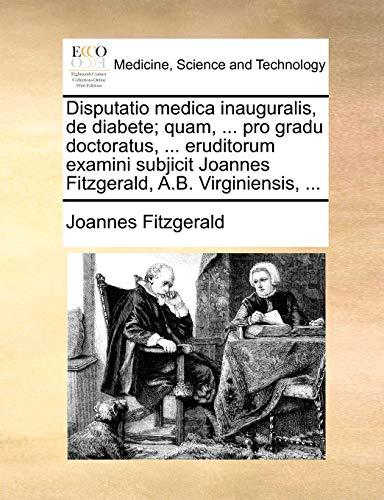 Disputatio Medica Inauguralis, de Diabete; Quam, . Pro Gradu Doctoratus, . Eruditorum Examini Subjicit Joannes Fitzgerald, A.B. Virginiensis, . - Joannes Fitzgerald