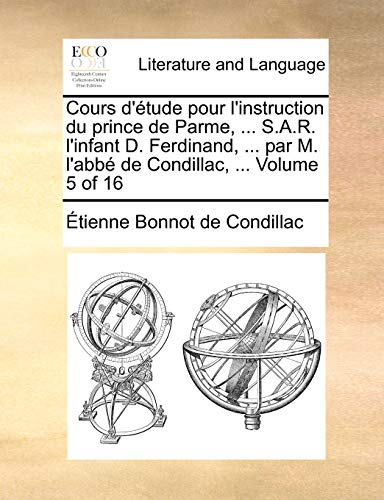 Cours D'Tude Pour L'Instruction Du Prince de Parme, ... S.A.R. L'Infant D. Ferdinand, ... Par M. L'Abb de Condillac, ... Volume 5 of 16 - De Condillac, Etienne Bonnot
