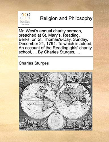 Mr. West's annual charity sermon, preached at St. Mary's, Reading, Berks, on St. Thomas's-Day, Sunday, December 21, 1794. To which is added, An ... charity school, ... By Charles Sturges, ... - Sturges, Charles