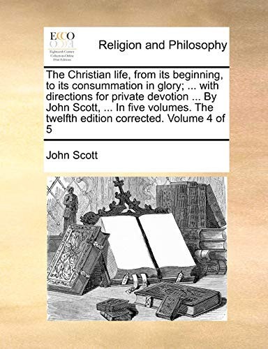 The Christian Life, from Its Beginning, to Its Consummation in Glory; . with Directions for Private Devotion . by John Scott, . in Five Volumes. the Twelfth Edition Corrected. Volume 4 of 5 - Professor John Scott