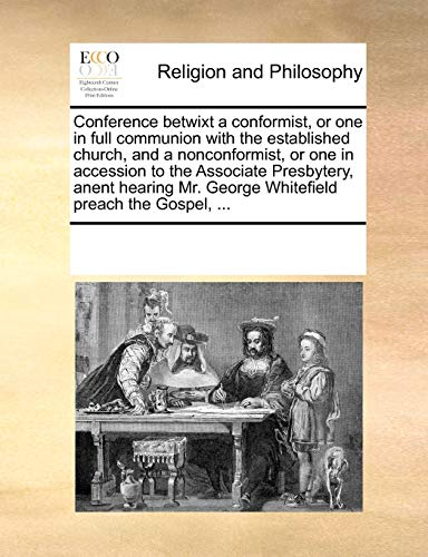 Conference betwixt a conformist, or one in full communion with the established church, and a nonconformist, or one in accession to the Associate ... Mr. George Whitefield preach the Gospel, ... - Multiple Contributors, See Notes