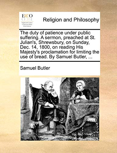 The Duty of Patience Under Public Suffering. a Sermon, Preached at St. Julian s, Shrewsbury, on Sunday, Dec. 14, 1800, on Reading His Majesty s Proclamation for Limiting the Use of Bread. by Samuel Butler, . (Paperback) - Samuel Butler