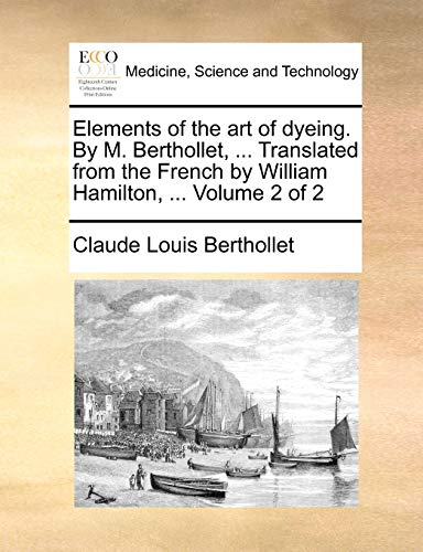 Elements of the art of dyeing. By M. Berthollet, ... Translated from the French by William Hamilton, ... Volume 2 of 2 - Claude Louis Berthollet