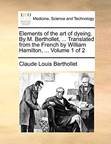 Elements of the art of dyeing. By M. Berthollet, . Translated from the French by William Hamilton, . Volume 1 of 2 - Claude Louis Berthollet