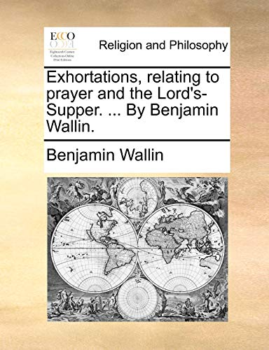 Exhortations, relating to prayer and the Lord's-Supper. ... By Benjamin Wallin. - Benjamin Wallin