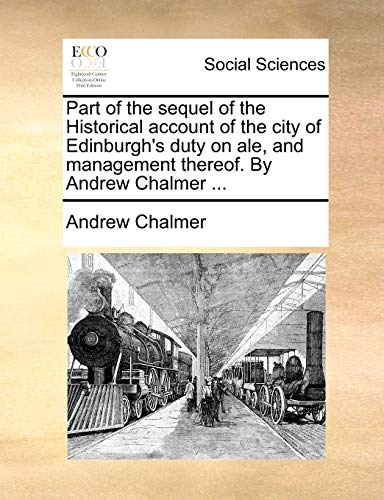 9781170933503: Part of the sequel of the Historical account of the city of Edinburgh's duty on ale, and management thereof. By Andrew Chalmer ...