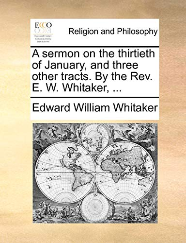 A sermon on the thirtieth of January, and three other tracts. By the Rev. E. W. Whitaker, . - Whitaker, Edward William