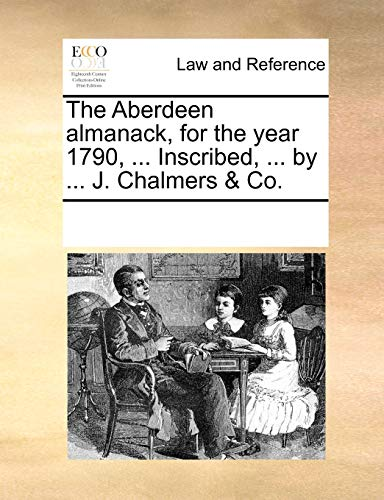 The Aberdeen Almanack, for the Year 1790, . Inscribed, . by . J. Chalmers & Co. - Multiple Contributors