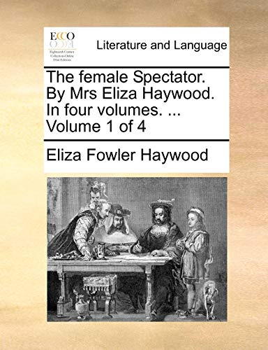 The female Spectator. By Mrs Eliza Haywood. In four volumes. . Volume 1 of 4 - Eliza Fowler Haywood