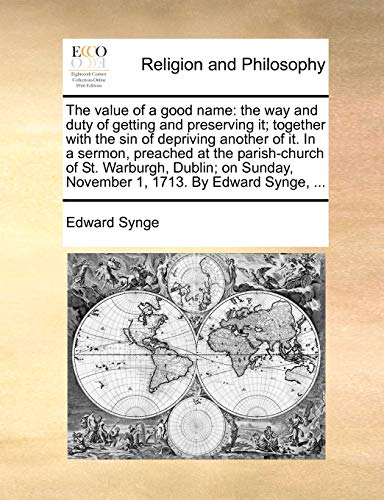 9781170947012: The value of a good name: the way and duty of getting and preserving it; together with the sin of depriving another of it. In a sermon, preached at ... November 1, 1713. By Edward Synge, ...