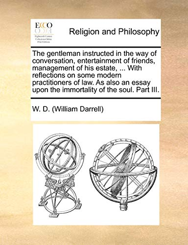The Gentleman Instructed in the Way of Conversation, Entertainment of Friends, Management of His Estate, . with Reflections on Some Modern Practitioners of Law. as Also an Essay Upon the Immortality of the Soul. Part III. (Paperback) - William Darrell