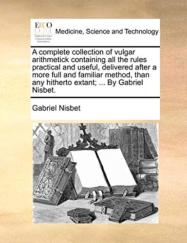 A complete collection of vulgar arithmetick containing all the rules practical and useful, delivered after a more full and familiar method, than any hitherto extant; ... By Gabriel Nisbet. - Nisbet, Gabriel