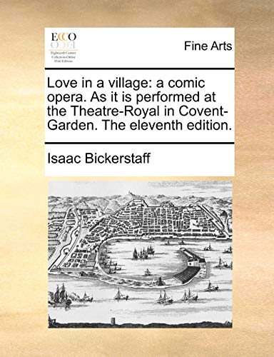 Love in a village: a comic opera. As it is performed at the Theatre-Royal in Covent-Garden. The eleventh edition. - Bickerstaff, Isaac