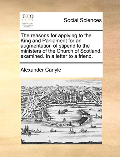 The reasons for applying to the King and Parliament for an augmentation of stipend to the ministers of the Church of Scotland, examined. In a letter to a friend. (1170952739) by Alexander Carlyle