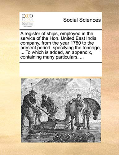 9781170964767: A register of ships, employed in the service of the Hon. United East India company, from the year 1780 to the present period, specifying the tonnage, ... an appendix, containing many particulars, ...