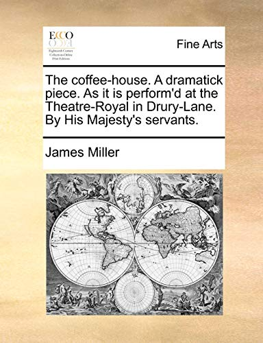 The Coffee-House. a Dramatick Piece. as It Is Perform d at the Theatre-Royal in Drury-Lane. by His Majesty s Servants. (Paperback) - James Miller