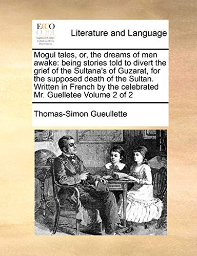 9781170972137: Mogul tales, or, the dreams of men awake: being stories told to divert the grief of the Sultana's of Guzarat, for the supposed death of the Sultan. ... the celebrated Mr. Guelletee Volume 2 of 2