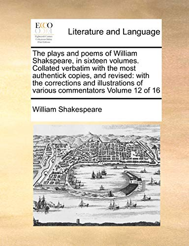 The plays and poems of William Shakspeare, in sixteen volumes. Collated verbatim with the most authentick copies, and revised: with the corrections ... of various commentators Volume 12 of 16 (9781170972953) by William Shakespeare