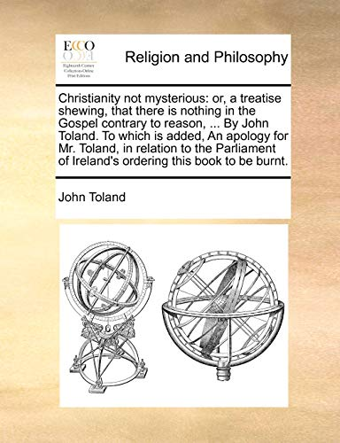 9781170976203: Christianity not mysterious: or, a treatise shewing, that there is nothing in the Gospel contrary to reason, ... By John Toland. To which is added, An ... of Ireland's ordering this book to be burnt.