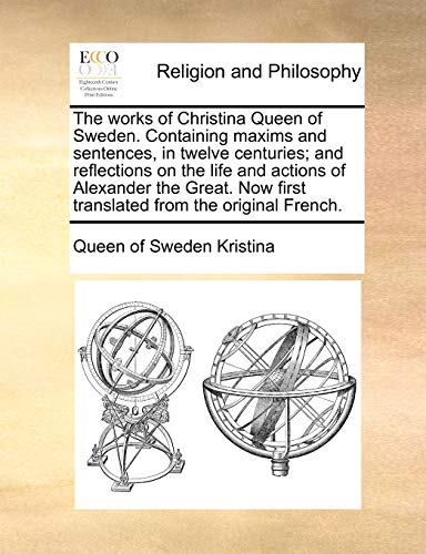 9781170987049: The works of Christina Queen of Sweden. Containing maxims and sentences, in twelve centuries; and reflections on the life and actions of Alexander the ... first translated from the original French.