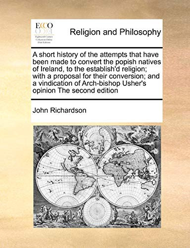 A short history of the attempts that have been made to convert the popish natives of Ireland, to the establish'd religion; with a proposal for their ... Usher's opinion The second edition (1170990843) by Richardson, John