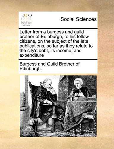9781170991145: Letter from a burgess and guild brother of Edinburgh, to his fellow citizens, on the subject of the late publications, so far as they relate to the city's debt, its income, and expenditure