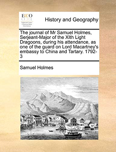 9781170994429: The journal of Mr Samuel Holmes, Serjeant-Major of the XIth Light Dragoons, during his attendance, as one of the guard on Lord Macartney's embassy to China and Tartary. 1792-3