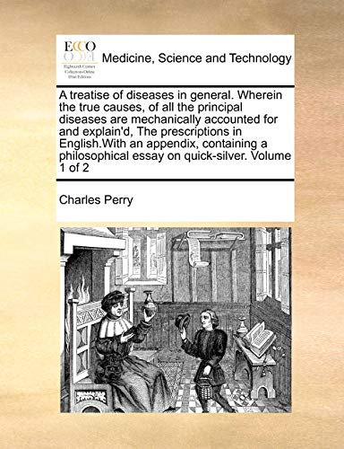 A treatise of diseases in general. Wherein the true causes, of all the principal diseases are mechanically accounted for and explain'd, The ... essay on quick-silver.: Volume 1 of 2 (1170998909) by Perry, Charles