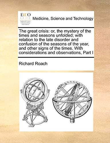 9781171007951: The great crisis: or, the mystery of the times and seasons unfolded; with relation to the late disorder and confusion of the seasons of the year, and ... With considerations and observations, Part I