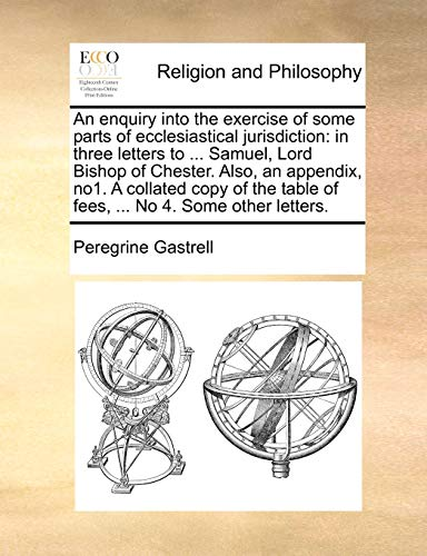 9781171008330: An enquiry into the exercise of some parts of ecclesiastical jurisdiction: in three letters to ... Samuel, Lord Bishop of Chester. Also, an appendix, ... table of fees, ... No 4. Some other letters.
