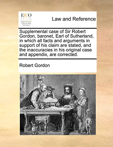 Supplemental case of Sir Robert Gordon, baronet, Earl of Sutherland, in which all facts and arguments in support of his claim are stated, and the ... original case and appendix, are corrected. (1171011385) by Gordon, Robert
