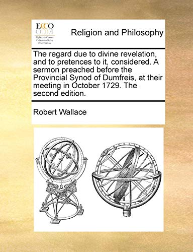 The regard due to divine revelation, and to pretences to it, considered. A sermon preached before the Provincial Synod of Dumfreis, at their meeting in October 1729. The second edition. (9781171022213) by Robert Wallace