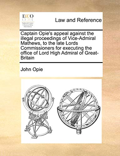9781171022862: Captain Opie's appeal against the illegal proceedings of Vice-Admiral Mathews, to the late Lords Commissioners for executing the office of Lord High Admiral of Great-Britain