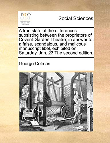 A true state of the differences subsisting between the proprietors of Covent-Garden Theatre; in answer to a false, scandalous, and malicous manuscript ... on Saturday, Jan. 23 The second edition. (1171023111) by Colman, George