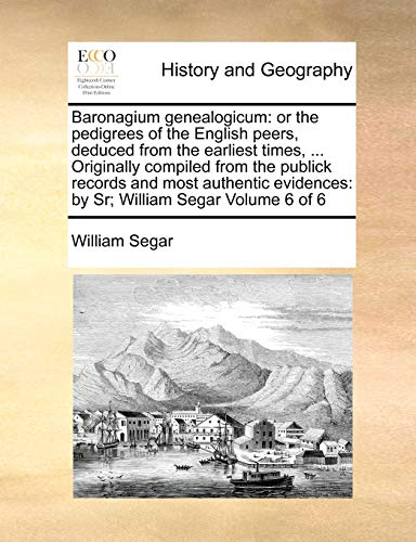 9781171023791: Baronagium genealogicum: or the pedigrees of the English peers, deduced from the earliest times, ... Originally compiled from the publick records and ... by Sr; William Segar Volume 6 of 6