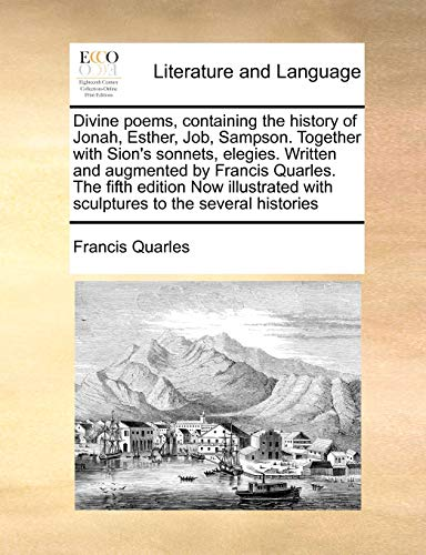 9781171031345: Divine poems, containing the history of Jonah, Esther, Job, Sampson. Together with Sion's sonnets, elegies. Written and augmented by Francis Quarles. ... with sculptures to the several histories