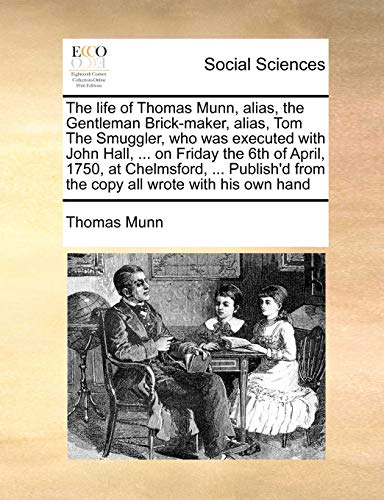 9781171038566: The life of Thomas Munn, alias, the Gentleman Brick-maker, alias, Tom The Smuggler, who was executed with John Hall, ... on Friday the 6th of April, ... from the copy all wrote with his own hand