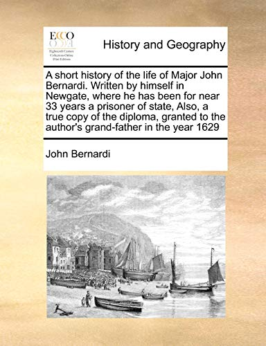 9781171039976: A short history of the life of Major John Bernardi. Written by himself in Newgate, where he has been for near 33 years a prisoner of state, Also, a ... to the author's grand-father in the year 1629