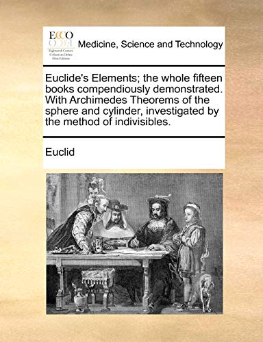 9781171049166: Euclide's Elements; the whole fifteen books compendiously demonstrated. With Archimedes Theorems of the sphere and cylinder, investigated by the method of indivisibles.